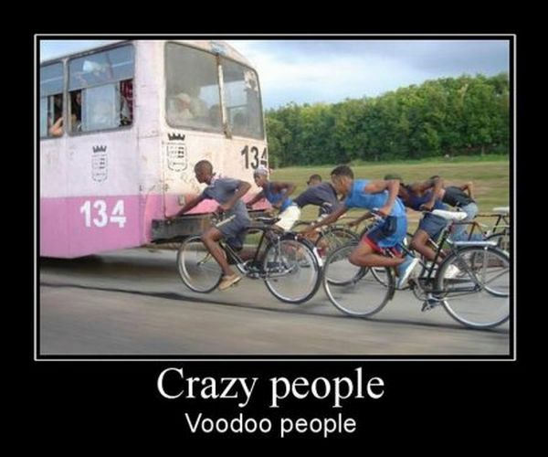Crazy people. Voodoo people