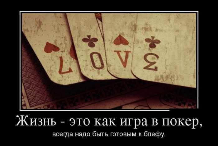 Жизнь - это как игра в покер, всегда надо быть готовым к блефу